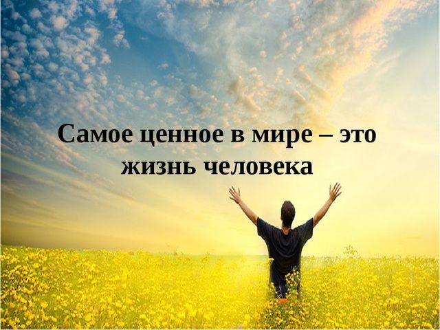 Самое ценное в мире – это жизнь человека