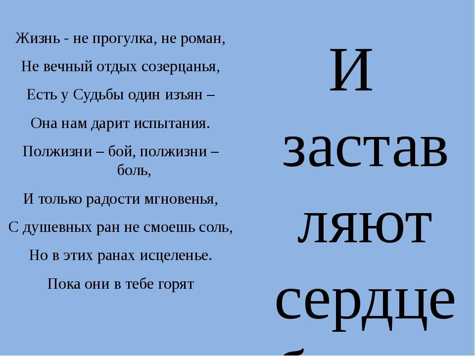 Жизнь - не прогулка, не роман, Не вечный отдых созерцанья, Есть у Судьбы один...