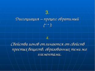 3. Диссоциация – процесс обратимый ( ); 4. Свойства ионов отличаются от свой