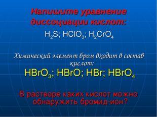 Напишите уравнение диссоциации кислот: H2S; HClO3; H2CrO4 Химический элемент
