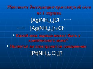 Напишите диссоциацию комплексной соли по I ступени [Ag(NH3)2]Cl [Ag(NH3)2]++C