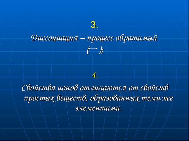 3. Диссоциация – процесс обратимый ( ); 4. Свойства ионов отличаются от свой...