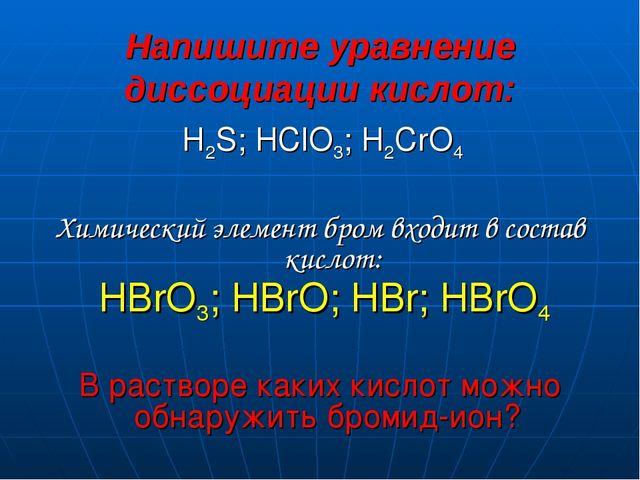 Напишите уравнение диссоциации кислот: H2S; HClO3; H2CrO4 Химический элемент...