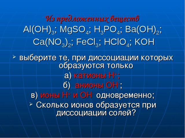 Из предложенных веществ Al(OH)3; MgSO4; H3PO4; Ba(OH)2; Ca(NO3)2; FeCl3; HClO...