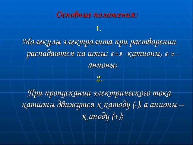 Основные положения: 1. Молекулы электролита при растворении распадаются на ио...