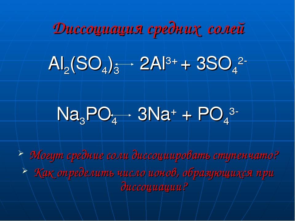 Диссоциация средних солей Al2(SO4)3 2Al3+ + 3SO42- Na3PO4 3Na+ + PO43- Могут...