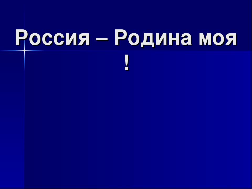 Россия – Родина моя !