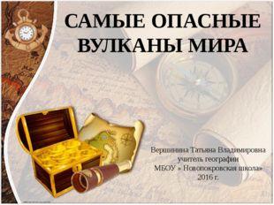 САМЫЕ ОПАСНЫЕ ВУЛКАНЫ МИРА Вершинина Татьяна Владимировна учитель географии М