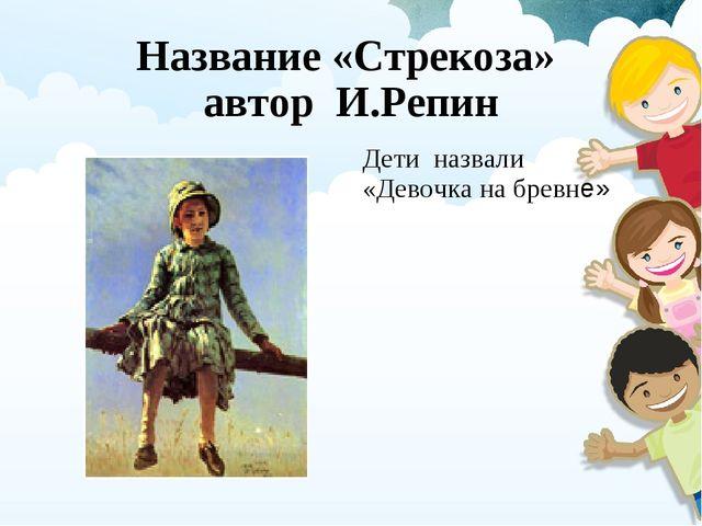 Название «Стрекоза» автор И.Репин Дети назвали «Девочка на бревне»