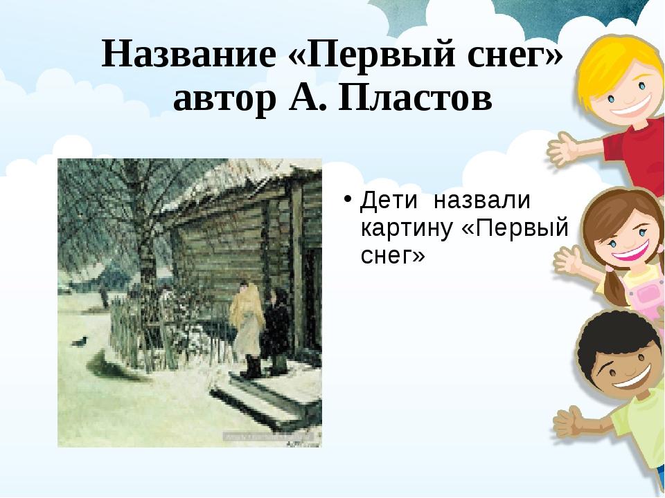 Название «Первый снег» автор А. Пластов Дети назвали картину «Первый снег»