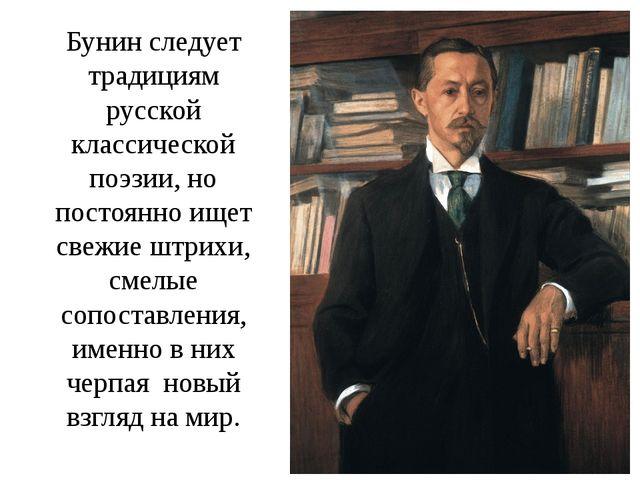 Бунин следует традициям русской классической поэзии, но постоянно ищет свежие...