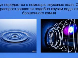 Звук передается с помощью звуковых волн. Они распространяются подобно кругам