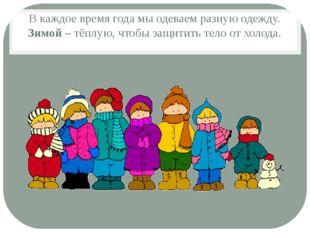 В каждое время года мы одеваем разную одежду. Зимой – тёплую, чтобы защитить