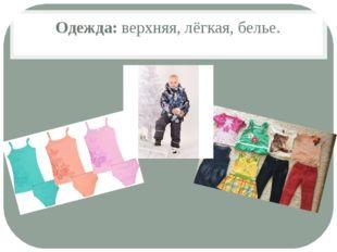 Одежда: верхняя, лёгкая, белье.