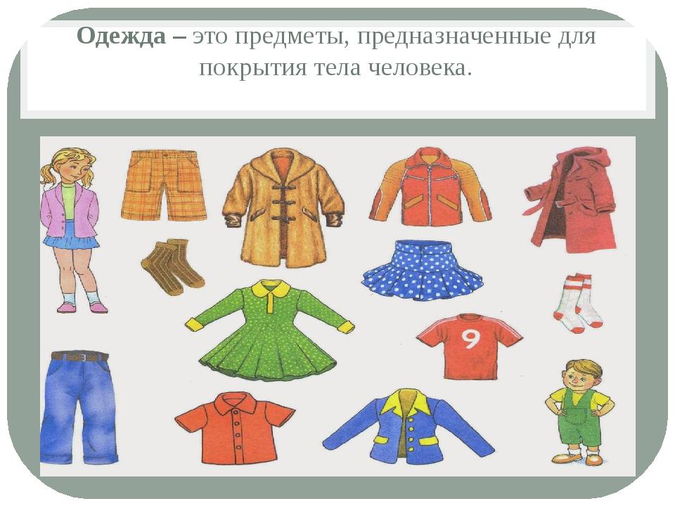 Одежда – это предметы, предназначенные для покрытия тела человека.