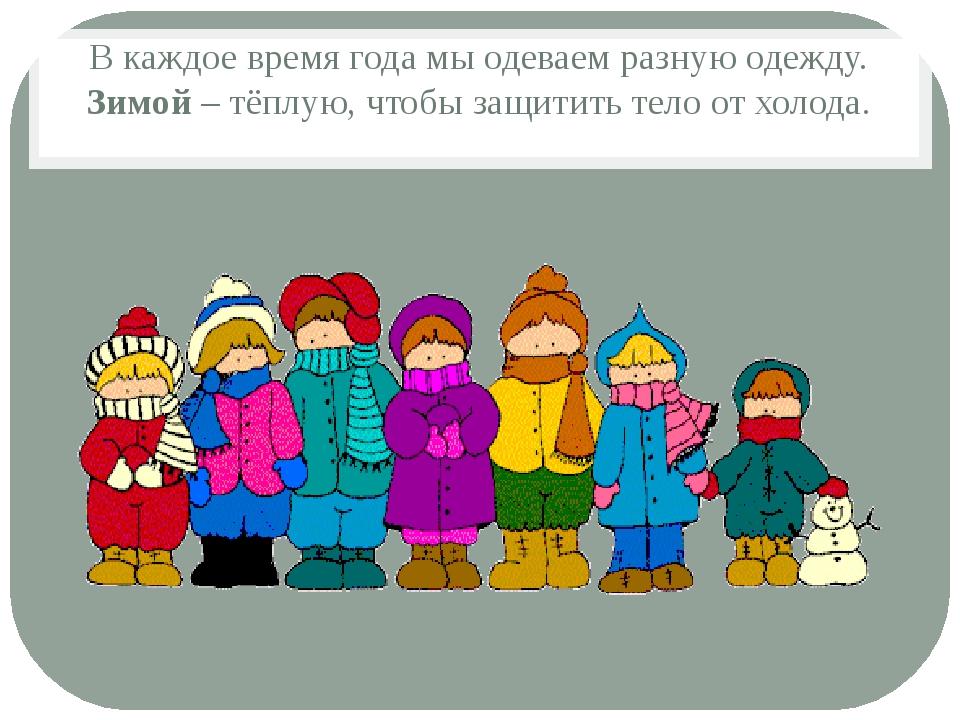 В каждое время года мы одеваем разную одежду. Зимой – тёплую, чтобы защитить...