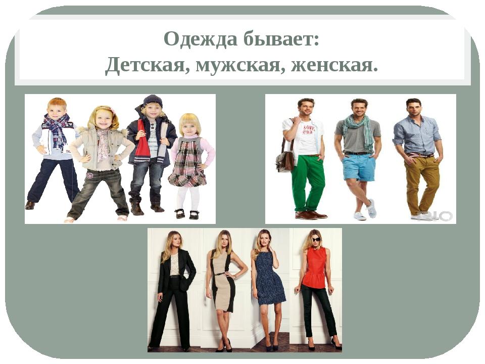 Одежда бывает: Детская, мужская, женская.