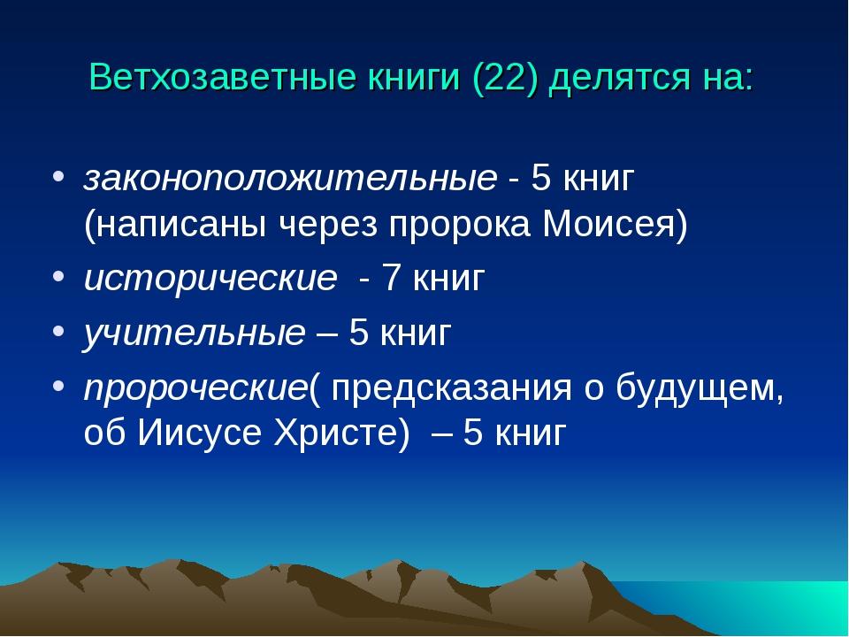 Ветхозаветные книги (22) делятся на: законоположительные - 5 книг (написаны ч...