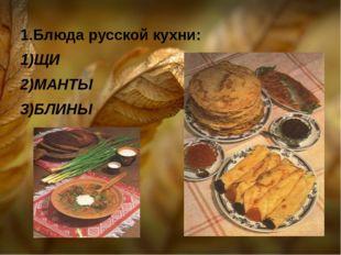 1.Блюда русской кухни: 1)ЩИ 2)МАНТЫ 3)БЛИНЫ