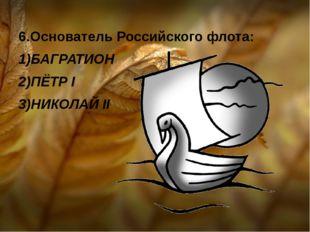 6.Основатель Российского флота: 1)БАГРАТИОН 2)ПЁТР I 3)НИКОЛАЙ II