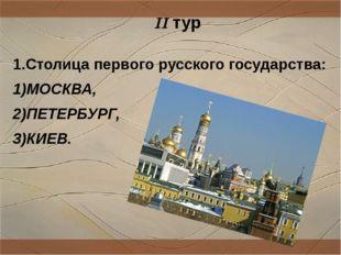 1.Столица первого русского государства: 1)МОСКВА, 2)ПЕТЕРБУРГ, 3)КИЕВ. II тур