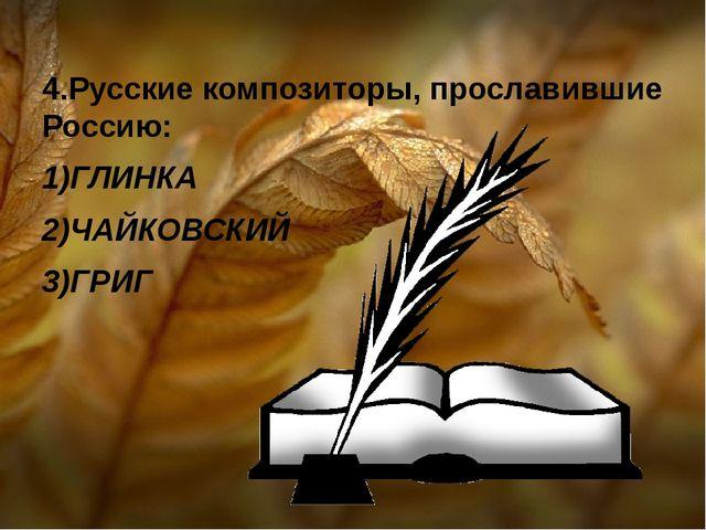 4.Русские композиторы, прославившие Россию: 1)ГЛИНКА 2)ЧАЙКОВСКИЙ 3)ГРИГ