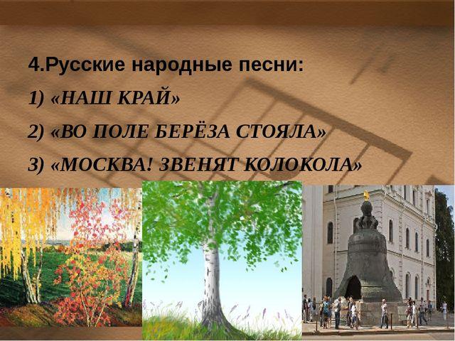 4.Русские народные песни: 1) «НАШ КРАЙ» 2) «ВО ПОЛЕ БЕРЁЗА СТОЯЛА» 3) «МОСКВА...
