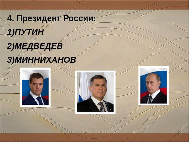4. Президент России: 1)ПУТИН 2)МЕДВЕДЕВ 3)МИННИХАНОВ