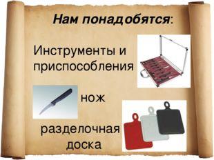 Нам понадобятся: Инструменты и приспособления нож разделочная доска