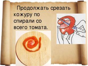 Продолжать срезать кожуру по спирали со всего томата.