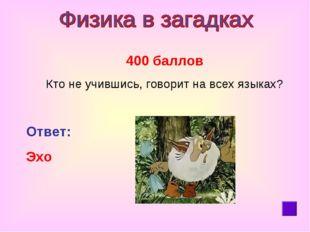400 баллов Кто не учившись, говорит на всех языках? Ответ: Эхо