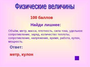 100 баллов Найди лишнее: Объём, метр, масса, плотность, сила тока, удельное