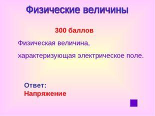 300 баллов Физическая величина, характеризующая электрическое поле. Ответ: Н