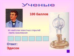100 баллов Ответ: Эдисон Из наиболее известных открытий: лампа накаливания