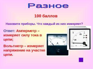 100 баллов Назовите приборы. Что каждый из них измеряет? Ответ: Амперметр –