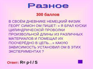 300 баллов Ответ: R= ρ∙l / S В СВОЁМ ДНЕВНИКЕ НЕМЕЦКИЙ ФИЗИК ГЕОРГ СИМОН ОМ