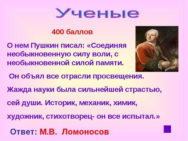 400 баллов О нем Пушкин писал: «Соединяя необыкновенную силу воли, с необыкн...