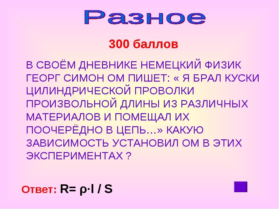 300 баллов Ответ: R= ρ∙l / S В СВОЁМ ДНЕВНИКЕ НЕМЕЦКИЙ ФИЗИК ГЕОРГ СИМОН ОМ...