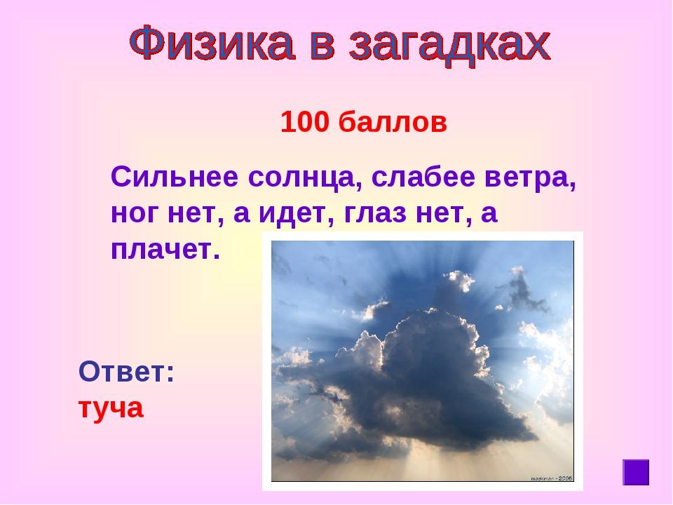 100 баллов Сильнее солнца, слабее ветра, ног нет, а идет, глаз нет, а плачет...