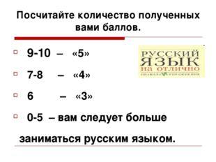Посчитайте количество полученных вами баллов. 9-10 – «5» 7-8 – «4» 6 – «3» 0-