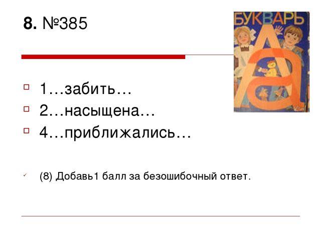 8. №385 1…забить… 2…насыщена… 4…приближались… (8) Добавь1 балл за безошибочны...