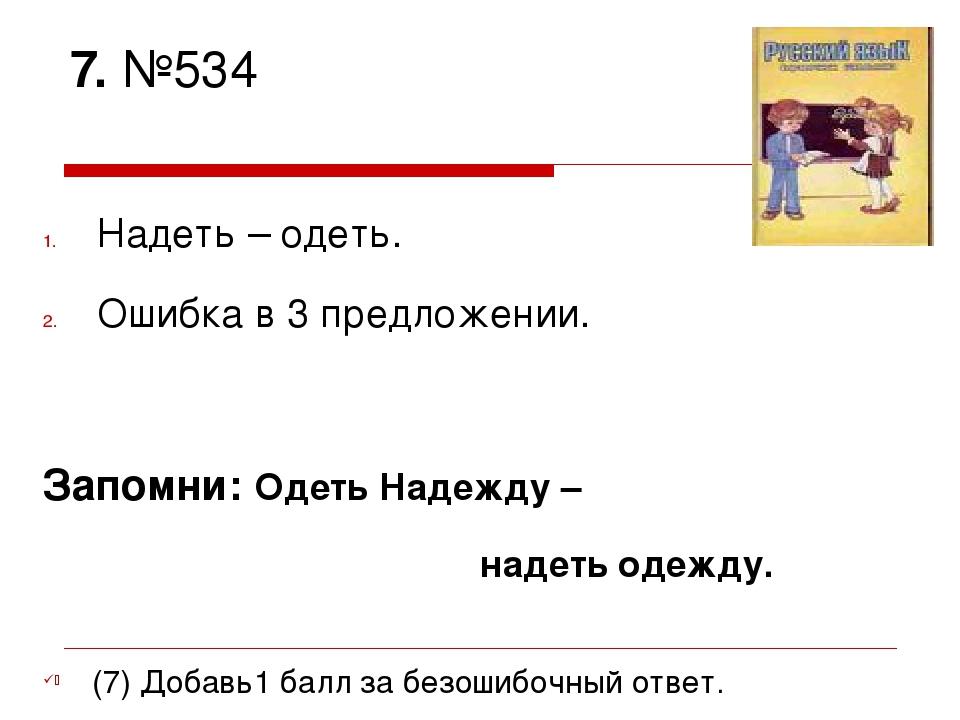 7. №534 Надеть – одеть. Ошибка в 3 предложении. Запомни: Одеть Надежду – наде...