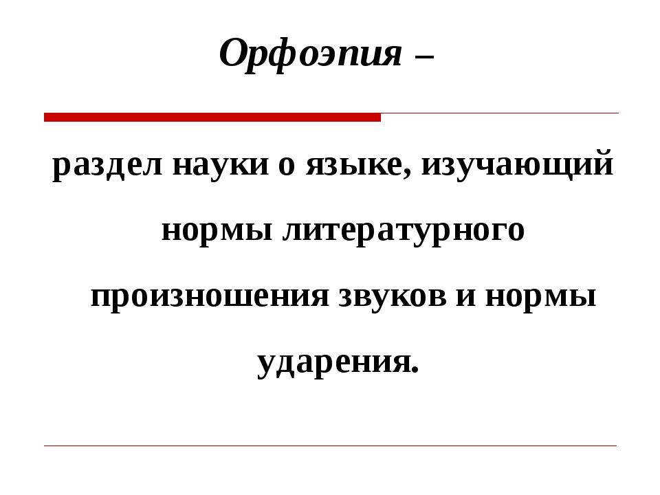 Орфоэпия – раздел науки о языке, изучающий нормы литературного произношения з...