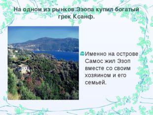 На одном из рынков Эзопа купил богатый грек Ксанф. Именно на острове Самос жи