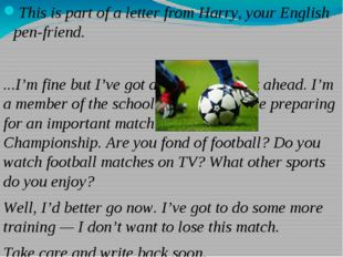 This is part of a letter from Harry, your English pen-friend. ...I'm fine but