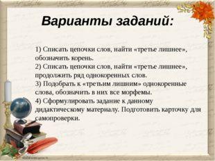 Варианты заданий: 1) Списать цепочки слов, найти «третье лишнее», обозначить