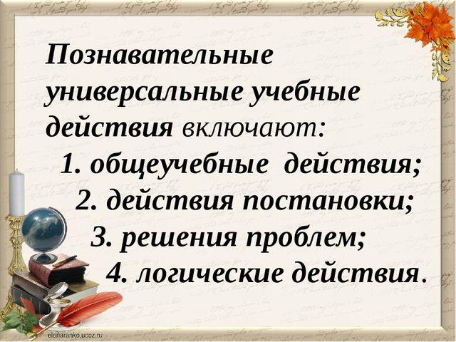 Познавательные  универсальные учебные действиявключают: 1. общеучебные де...