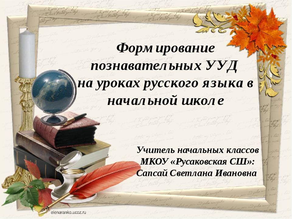Учитель начальных классов МКОУ «Русаковская СШ»: Сапсай Светлана Ивановна Фор...