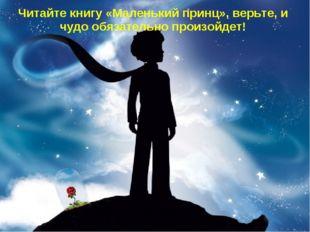 Читайте книгу «Маленький принц», верьте, и чудо обязательно произойдет!