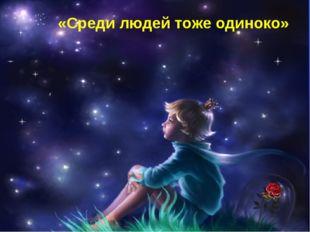 «Среди людей тоже одиноко»